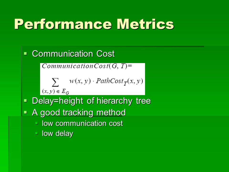 Performance Metrics  Communication Cost  Delay=height of hierarchy tree  A good tracking method  low communication cost  low delay