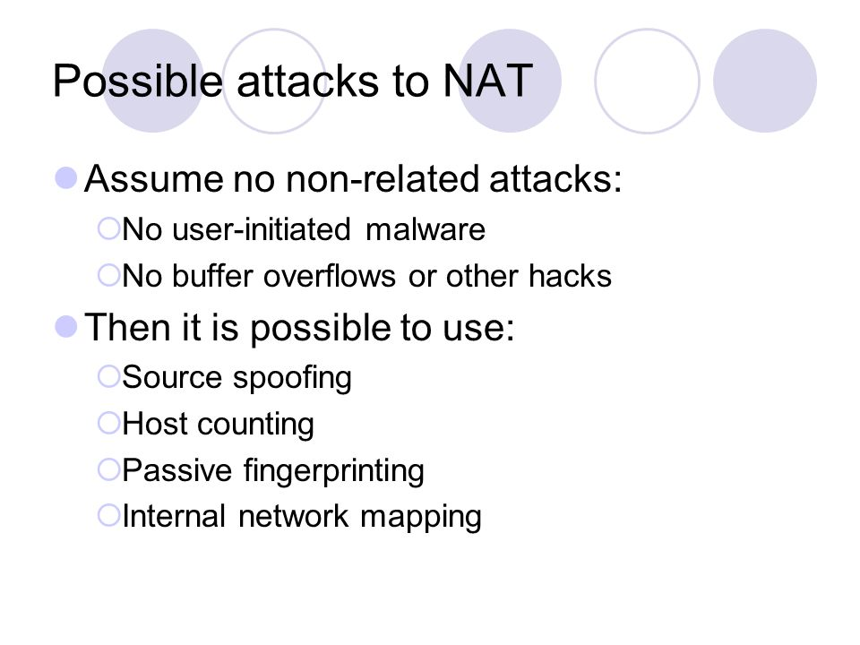Possible attacks to NAT Assume no non-related attacks:  No user-initiated malware  No buffer overflows or other hacks Then it is possible to use: 