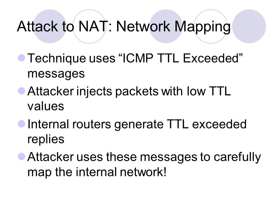Attack to NAT: Network Mapping Technique uses ICMP TTL Exceeded messages Attacker injects packets with low TTL values Internal routers generate TTL exceeded replies Attacker uses these messages to carefully map the internal network!
