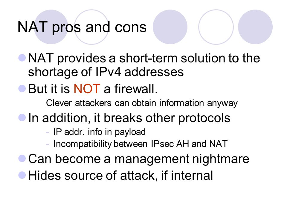 NAT pros and cons NAT provides a short-term solution to the shortage of IPv4 addresses But it is NOT a firewall. Clever attackers can obtain informati