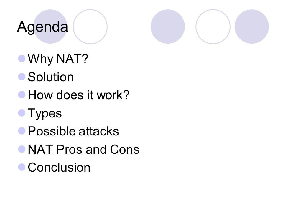 Agenda Why NAT? Solution How does it work? Types Possible attacks NAT Pros and Cons Conclusion