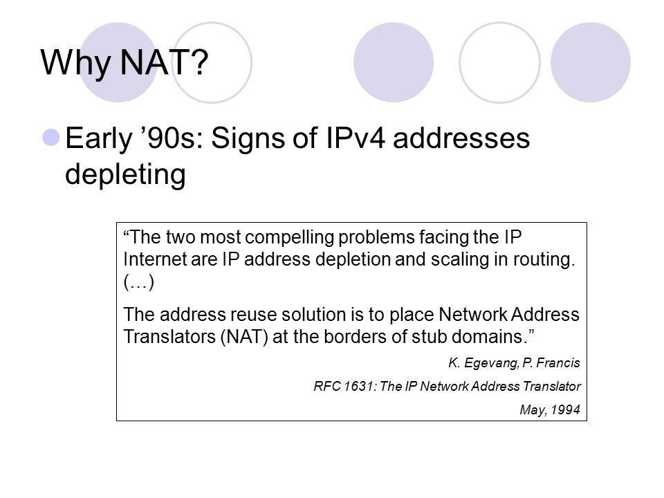 "Why NAT? Early '90s: Signs of IPv4 addresses depleting ""The two most compelling problems facing the IP Internet are IP address depletion and scaling i"