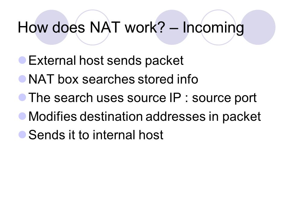 How does NAT work? – Incoming External host sends packet NAT box searches stored info The search uses source IP : source port Modifies destination add