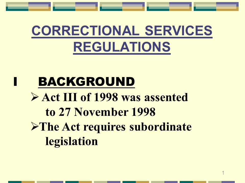 1 CORRECTIONAL SERVICES REGULATIONS I BACKGROUND  Act III of 1998 was assented to 27 November 1998  The Act requires subordinate legislation