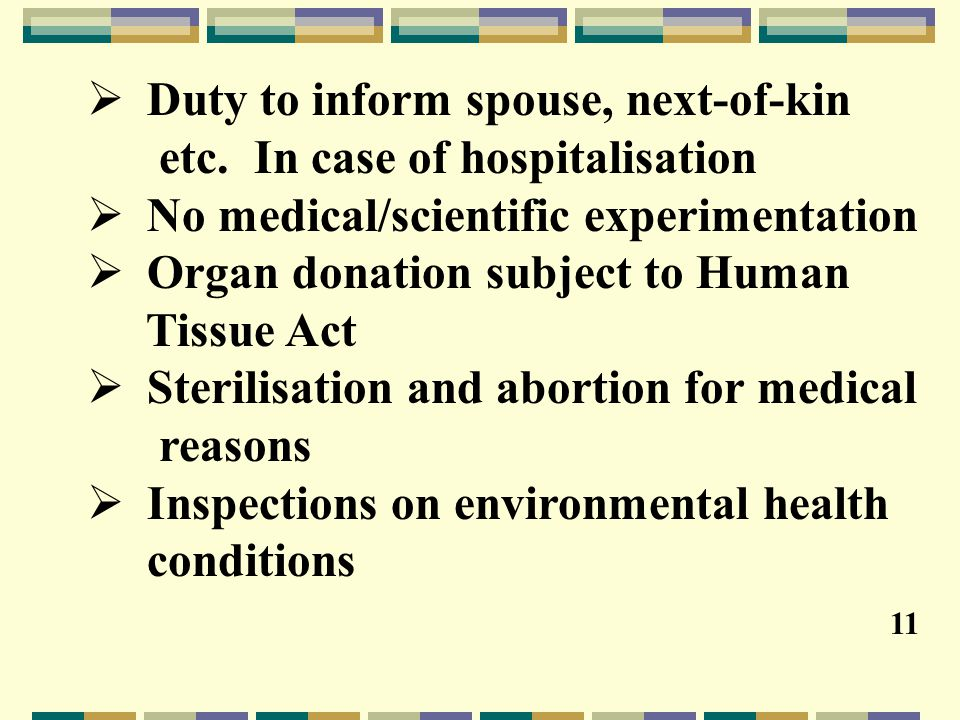  Duty to inform spouse, next-of-kin etc. In case of hospitalisation  No medical/scientific experimentation  Organ donation subject to Human Tissue