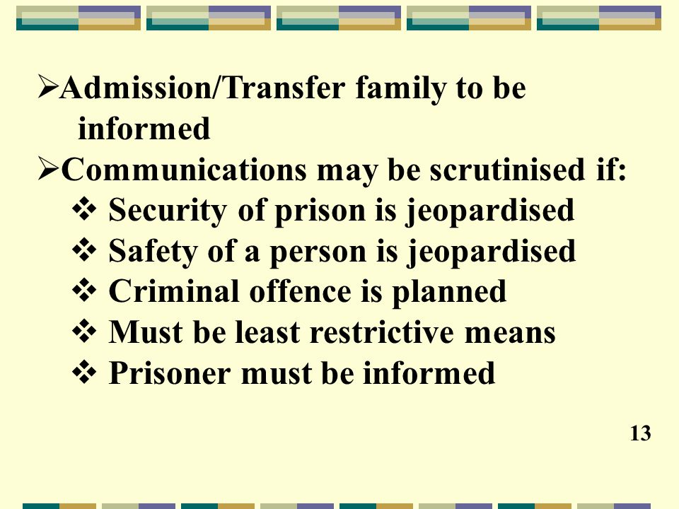  Admission/Transfer family to be informed  Communications may be scrutinised if:  Security of prison is jeopardised  Safety of a person is jeopardised  Criminal offence is planned  Must be least restrictive means  Prisoner must be informed 13