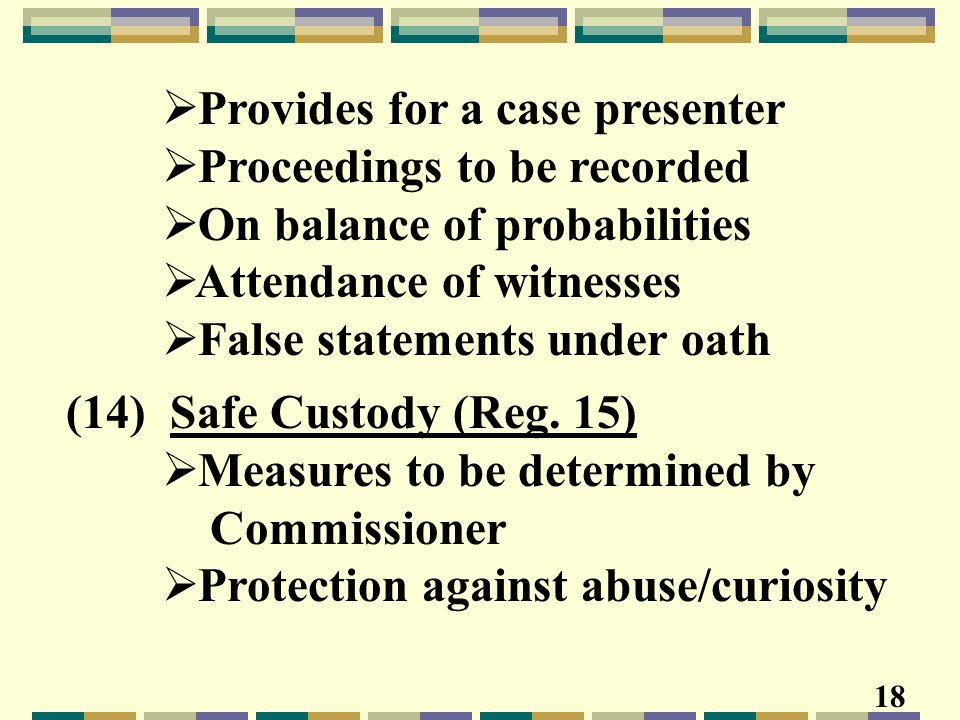  Provides for a case presenter  Proceedings to be recorded  On balance of probabilities  Attendance of witnesses  False statements under oath (14) Safe Custody (Reg.