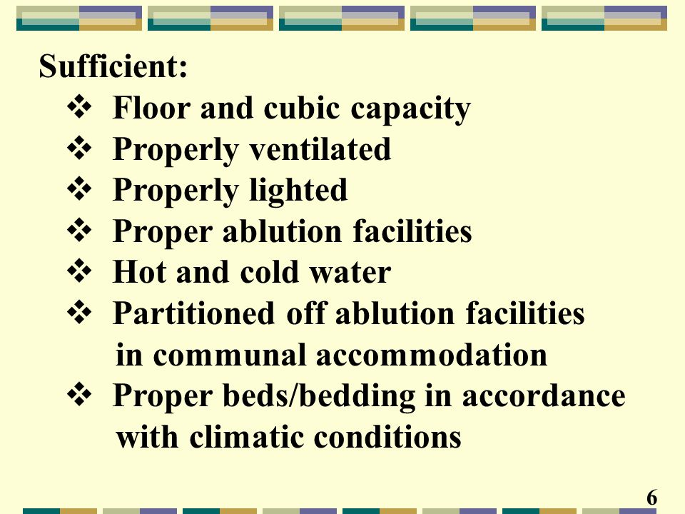 Sufficient:  Floor and cubic capacity  Properly ventilated  Properly lighted  Proper ablution facilities  Hot and cold water  Partitioned off ablution facilities in communal accommodation  Proper beds/bedding in accordance with climatic conditions 6