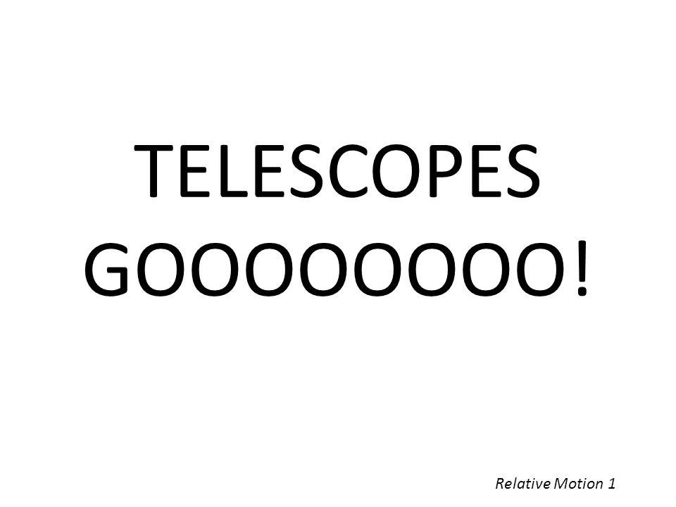 Relative Motion 1 TELESCOPES GOOOOOOOO!