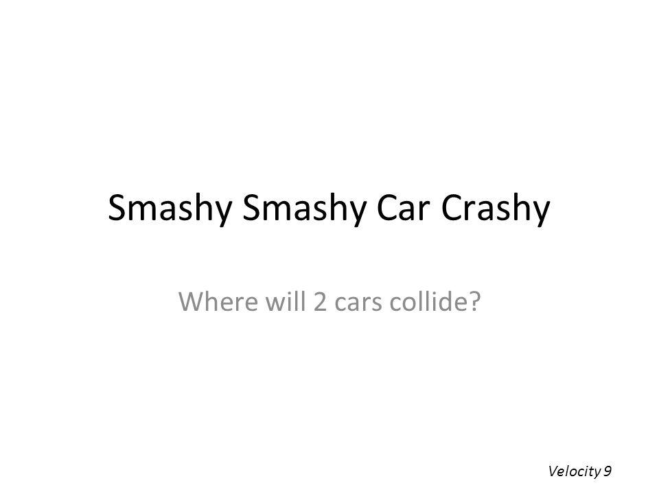 Smashy Smashy Car Crashy Where will 2 cars collide? Velocity 9