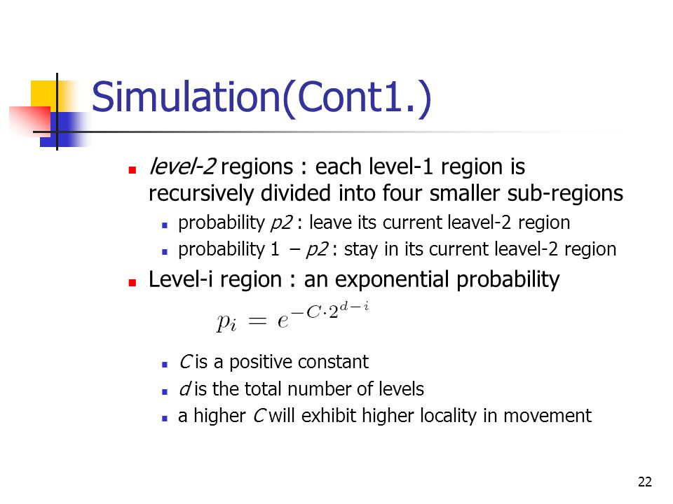22 Simulation(Cont1.) level-2 regions : each level-1 region is recursively divided into four smaller sub-regions probability p2 : leave its current leavel-2 region probability 1 − p2 : stay in its current leavel-2 region Level-i region : an exponential probability C is a positive constant d is the total number of levels a higher C will exhibit higher locality in movement