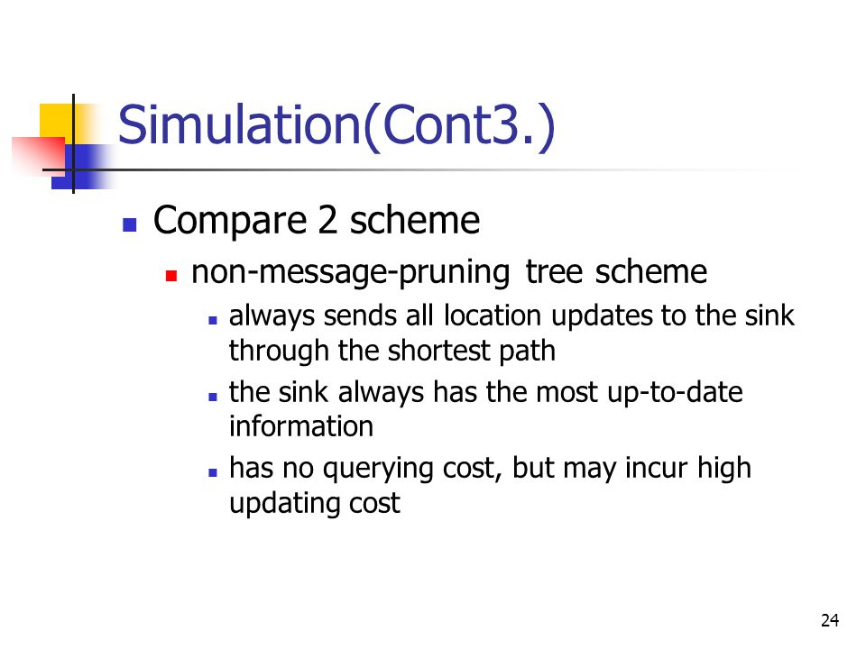 24 Simulation(Cont3.) Compare 2 scheme non-message-pruning tree scheme always sends all location updates to the sink through the shortest path the sink always has the most up-to-date information has no querying cost, but may incur high updating cost