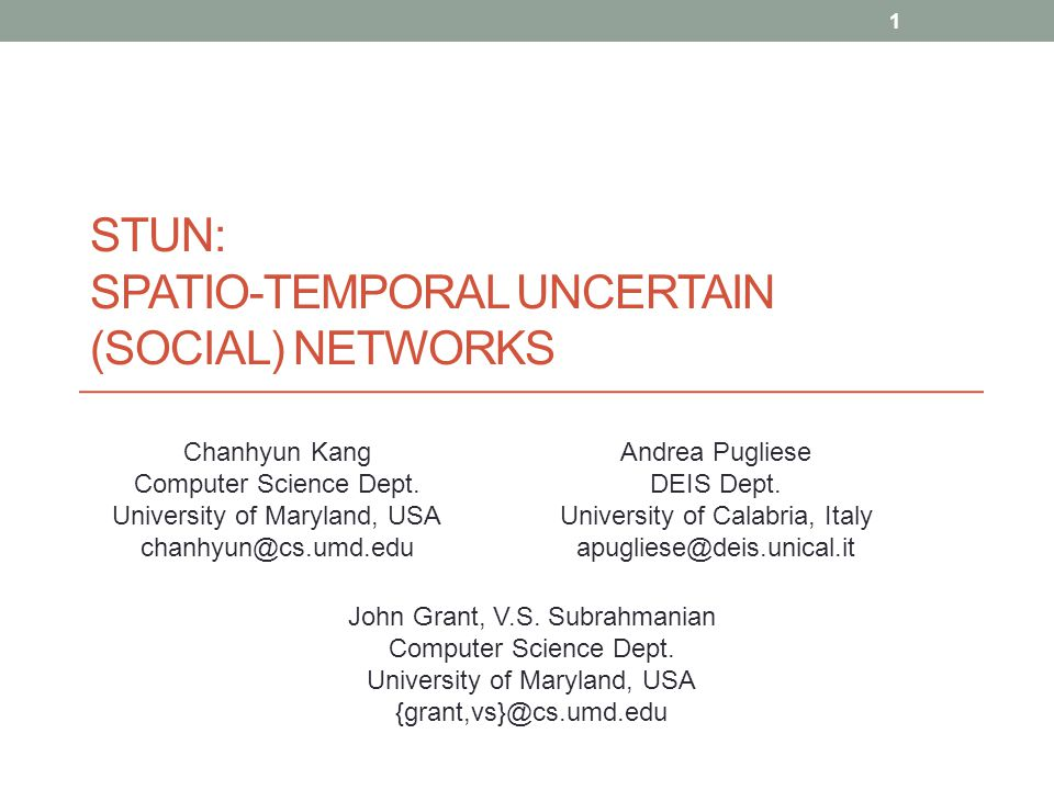 STUN: SPATIO-TEMPORAL UNCERTAIN (SOCIAL) NETWORKS Chanhyun Kang Computer Science Dept.