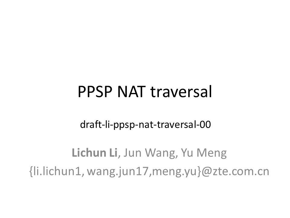 PPSP NAT traversal Lichun Li, Jun Wang, Yu Meng {li.lichun1, wang.jun17,meng.yu}@zte.com.cn draft-li-ppsp-nat-traversal-00