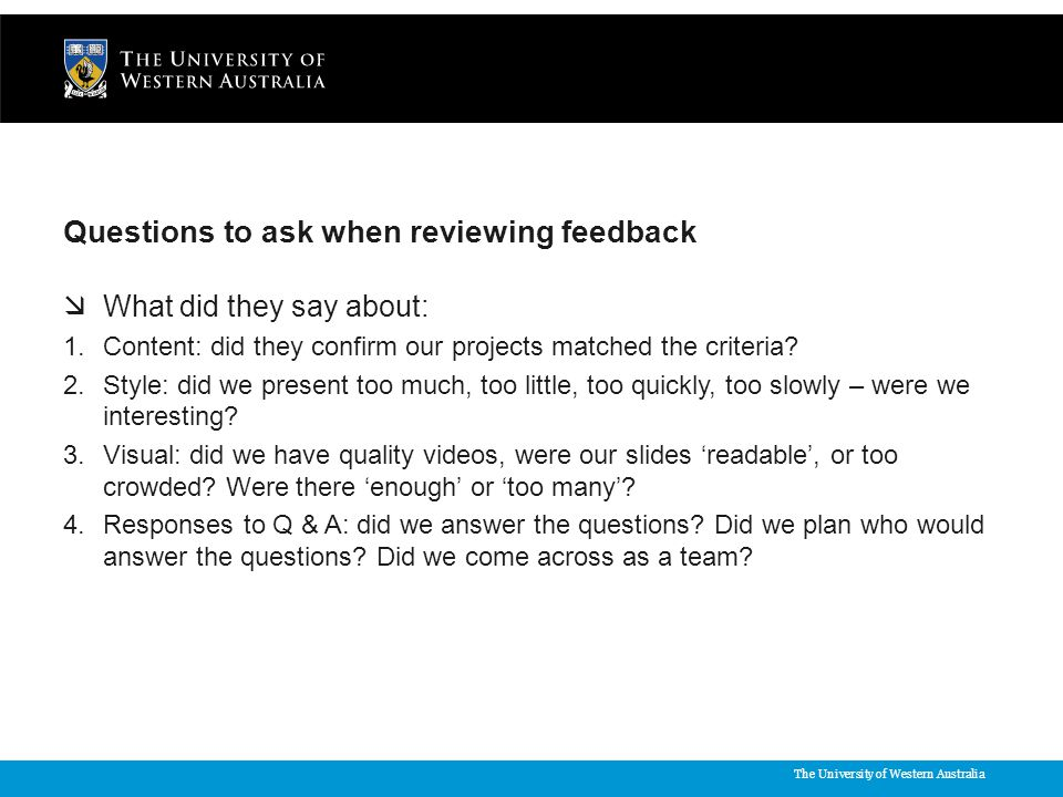 The University of Western Australia Questions to ask when reviewing feedback  What did they say about: 1.Content: did they confirm our projects matched the criteria.