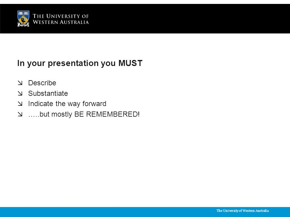 The University of Western Australia In your presentation you MUST  Describe  Substantiate  Indicate the way forward  …..but mostly BE REMEMBERED!