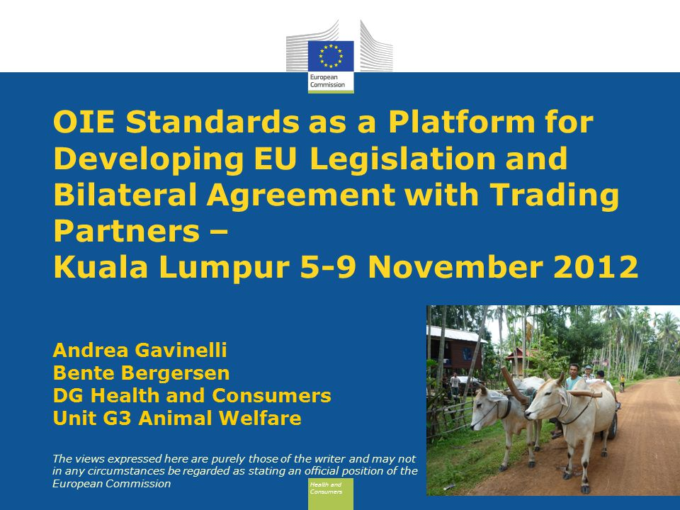 Health and Consumers Health and Consumers OIE Standards as a Platform for Developing EU Legislation and Bilateral Agreement with Trading Partners – Kuala Lumpur 5-9 November 2012 Andrea Gavinelli Bente Bergersen DG Health and Consumers Unit G3 Animal Welfare The views expressed here are purely those of the writer and may not in any circumstances be regarded as stating an official position of the European Commission