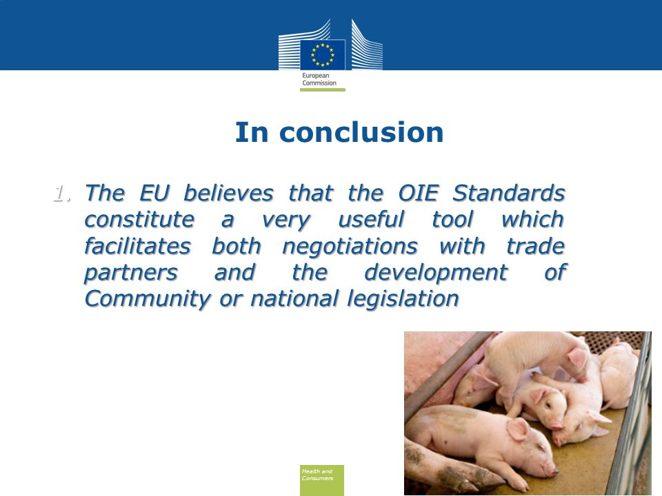 Health and Consumers Health and Consumers In conclusion 1.The EU believes that the OIE Standards constitute a very useful tool which facilitates both negotiations with trade partners and the development of Community or national legislation 11