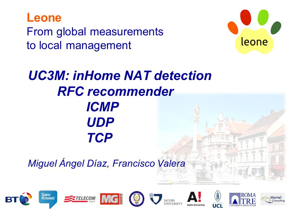 Leone From global measurements to local management UC3M: inHome NAT detection RFC recommender ICMP UDP TCP Miguel Ángel Díaz, Francisco Valera