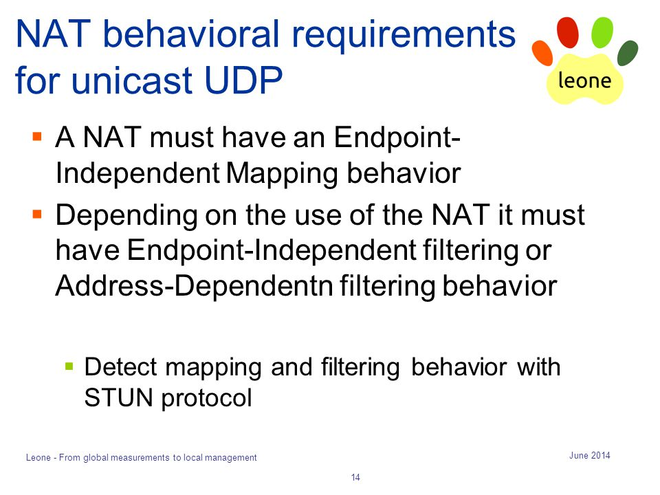 NAT behavioral requirements for unicast UDP  A NAT must have an Endpoint- Independent Mapping behavior  Depending on the use of the NAT it must have Endpoint-Independent filtering or Address-Dependentn filtering behavior  Detect mapping and filtering behavior with STUN protocol June 2014 Leone - From global measurements to local management 14