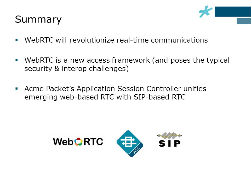  WebRTC will revolutionize real-time communications  WebRTC is a new access framework (and poses the typical security & interop challenges)  Acme Packet's Application Session Controller unifies emerging web-based RTC with SIP-based RTC Summary