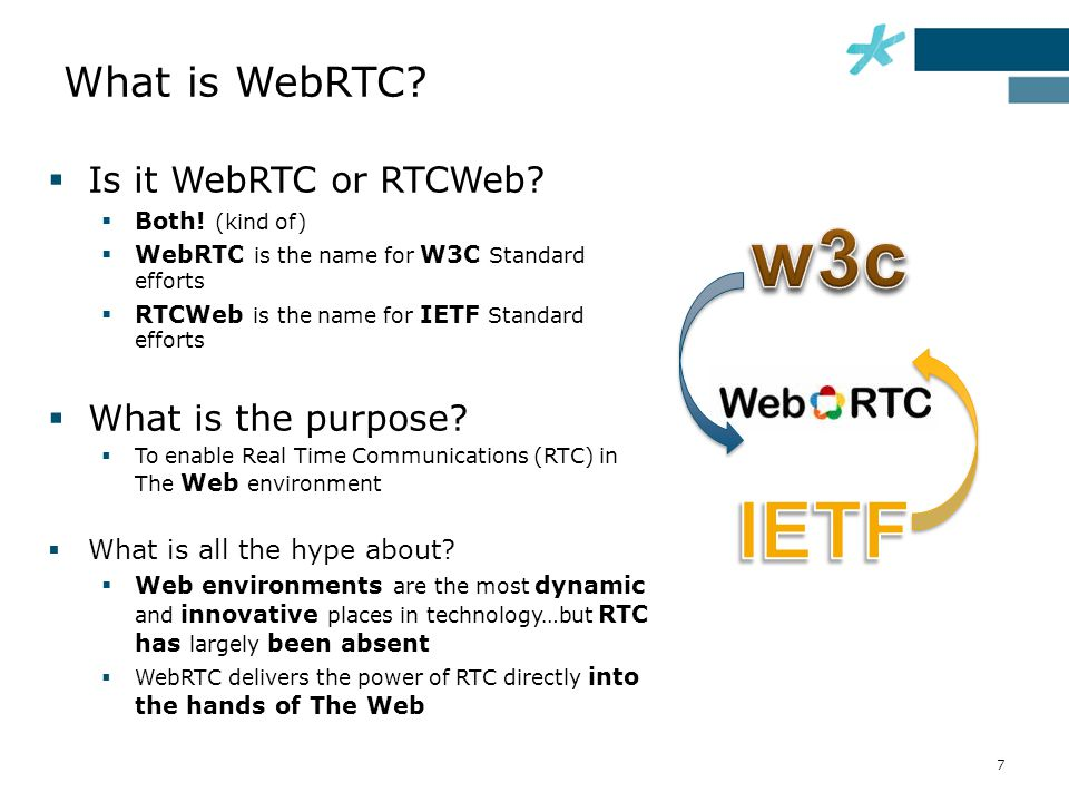 What is WebRTC?  Is it WebRTC or RTCWeb?  Both! (kind of)  WebRTC is the name for W3C Standard efforts  RTCWeb is the name for IETF Standard effor