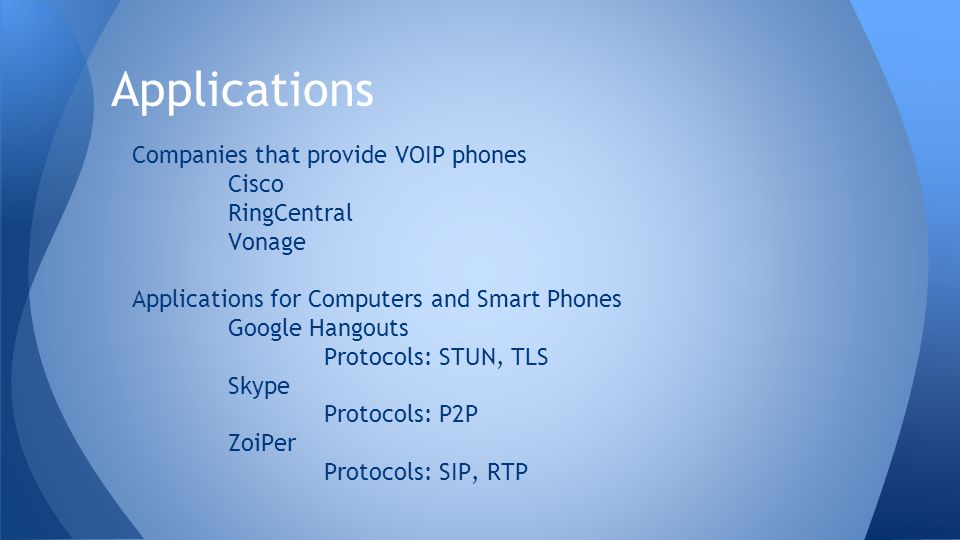 Companies that provide VOIP phones Cisco RingCentral Vonage Applications for Computers and Smart Phones Google Hangouts Protocols: STUN, TLS Skype Protocols: P2P ZoiPer Protocols: SIP, RTP Applications