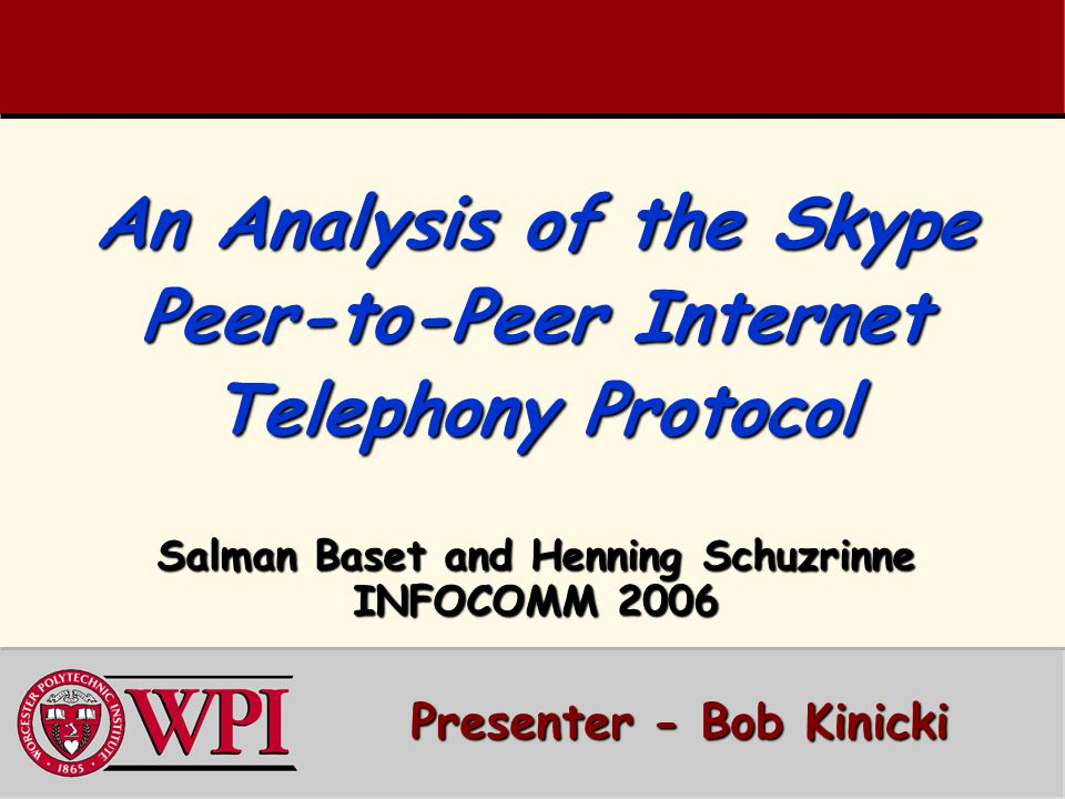An Analysis of the Skype Peer-to-Peer Internet Telephony Protocol Salman Baset and Henning Schuzrinne INFOCOMM 2006 Presenter - Bob Kinicki Presenter