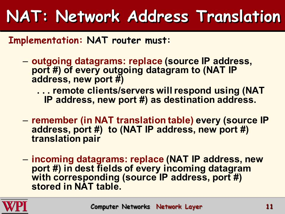 Implementation: NAT router must: –outgoing datagrams: replace (source IP address, port #) of every outgoing datagram to (NAT IP address, new port #)...