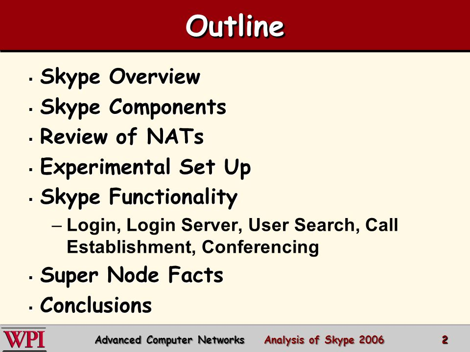 OutlineOutline  Skype Overview  Skype Components  Review of NATs  Experimental Set Up  Skype Functionality –Login, Login Server, User Search, Call Establishment, Conferencing  Super Node Facts  Conclusions Advanced Computer Networks Analysis of Skype 2006 2