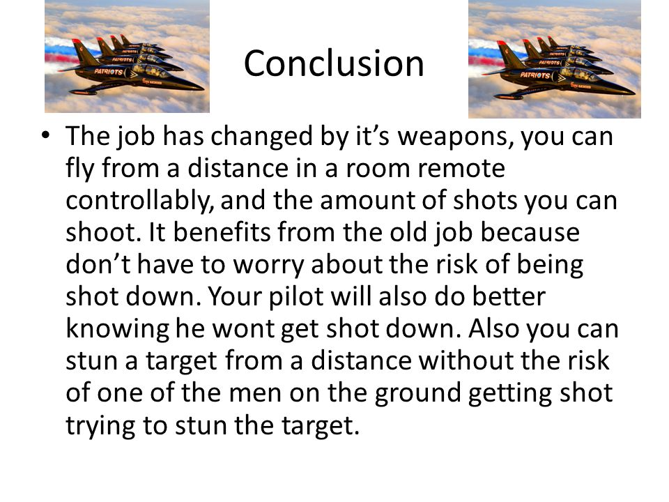 Conclusion The job has changed by it's weapons, you can fly from a distance in a room remote controllably, and the amount of shots you can shoot.