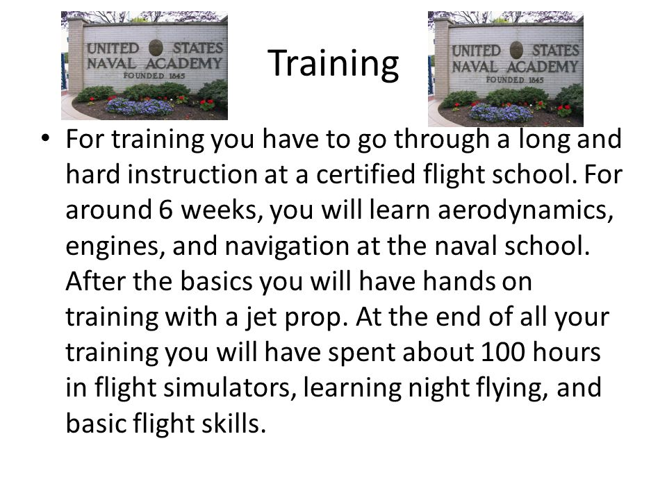 Training For training you have to go through a long and hard instruction at a certified flight school.