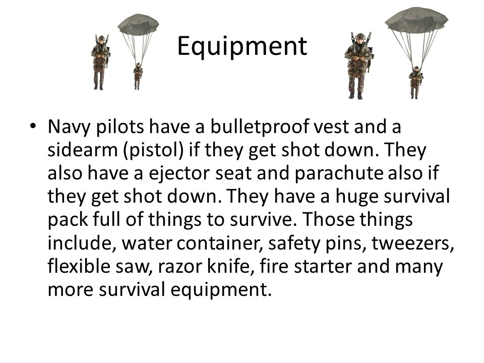 Equipment Navy pilots have a bulletproof vest and a sidearm (pistol) if they get shot down.