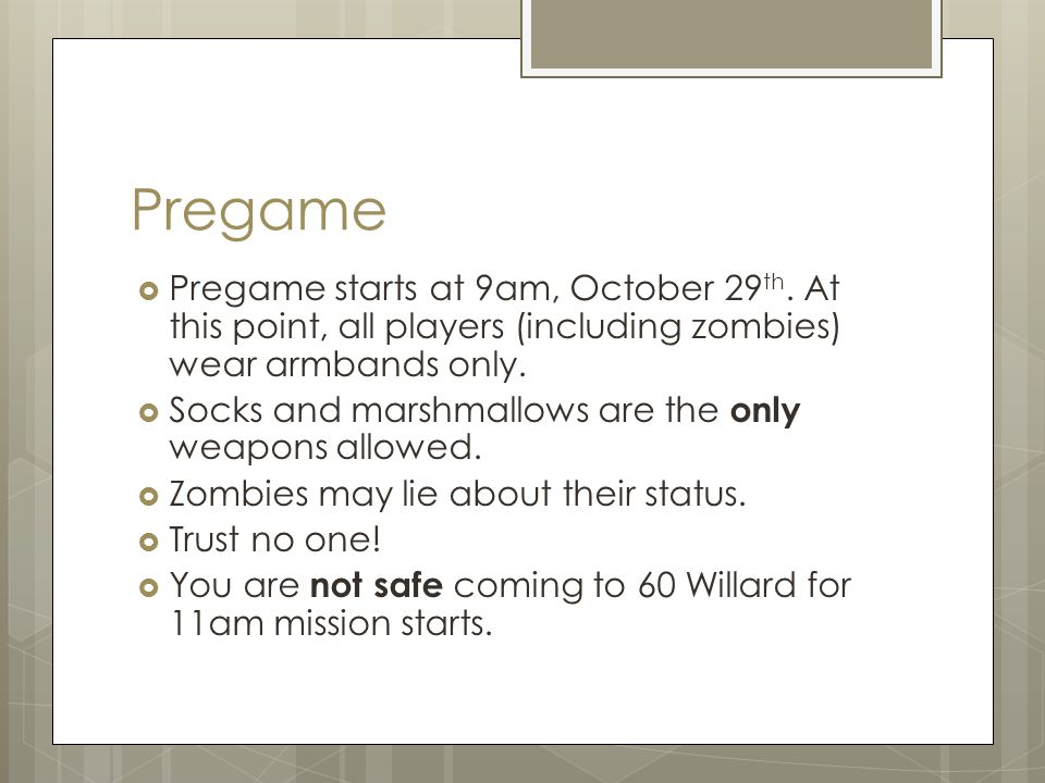 Pregame  Pregame starts at 9am, October 29 th. At this point, all players (including zombies) wear armbands only.  Socks and marshmallows are the on