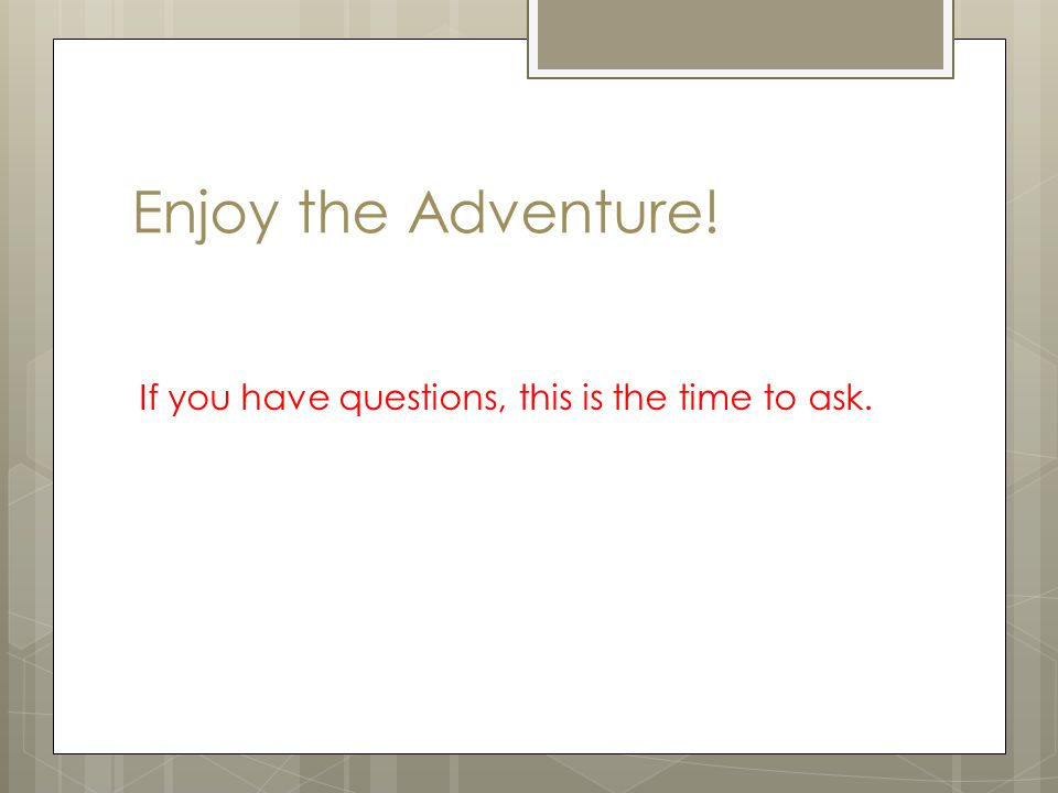 Enjoy the Adventure! If you have questions, this is the time to ask.