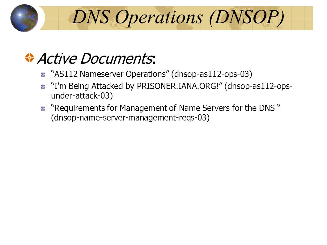 DNS Operations (DNSOP)‏ Active Documents: AS112 Nameserver Operations (dnsop-as112-ops-03)‏ I m Being Attacked by PRISONER.IANA.ORG! (dnsop-as112-ops- under-attack-03)‏ Requirements for Management of Name Servers for the DNS (dnsop-name-server-management-reqs-03)‏