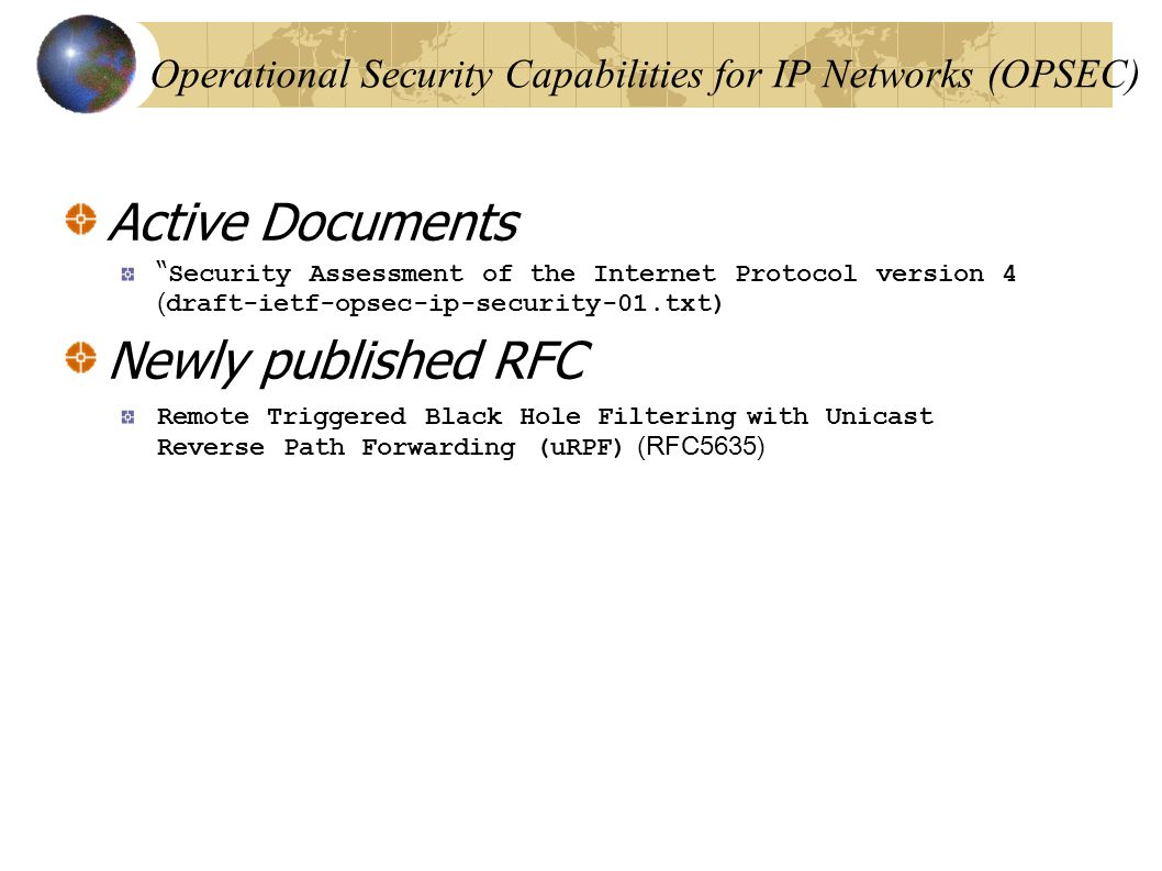 Operational Security Capabilities for IP Networks (OPSEC)‏ Active Documents Security Assessment of the Internet Protocol version 4 ( draft-ietf-opsec-ip-security-01.txt) Newly published RFC Remote Triggered Black Hole Filtering with Unicast Reverse Path Forwarding (uRPF) (RFC5635)