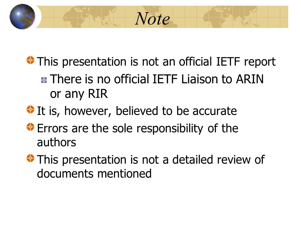 Note This presentation is not an official IETF report There is no official IETF Liaison to ARIN or any RIR It is, however, believed to be accurate Errors are the sole responsibility of the authors This presentation is not a detailed review of documents mentioned