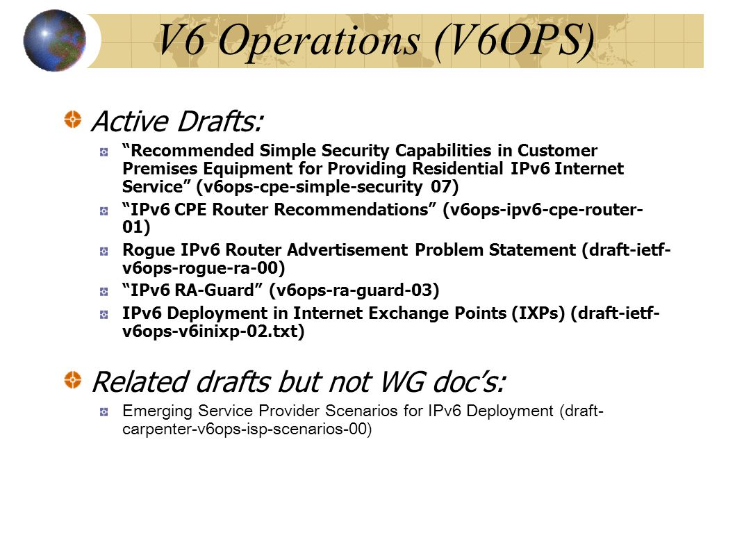V6 Operations (V6OPS)‏ Active Drafts: Recommended Simple Security Capabilities in Customer Premises Equipment for Providing Residential IPv6 Internet Service (v6ops-cpe-simple-security 07)‏ IPv6 CPE Router Recommendations (v6ops-ipv6-cpe-router- 01)‏ Rogue IPv6 Router Advertisement Problem Statement (draft-ietf- v6ops-rogue-ra-00) IPv6 RA-Guard (v6ops-ra-guard-03)‏ IPv6 Deployment in Internet Exchange Points (IXPs) (draft-ietf- v6ops-v6inixp-02.txt) Related drafts but not WG doc's: Emerging Service Provider Scenarios for IPv6 Deployment (draft- carpenter-v6ops-isp-scenarios-00)