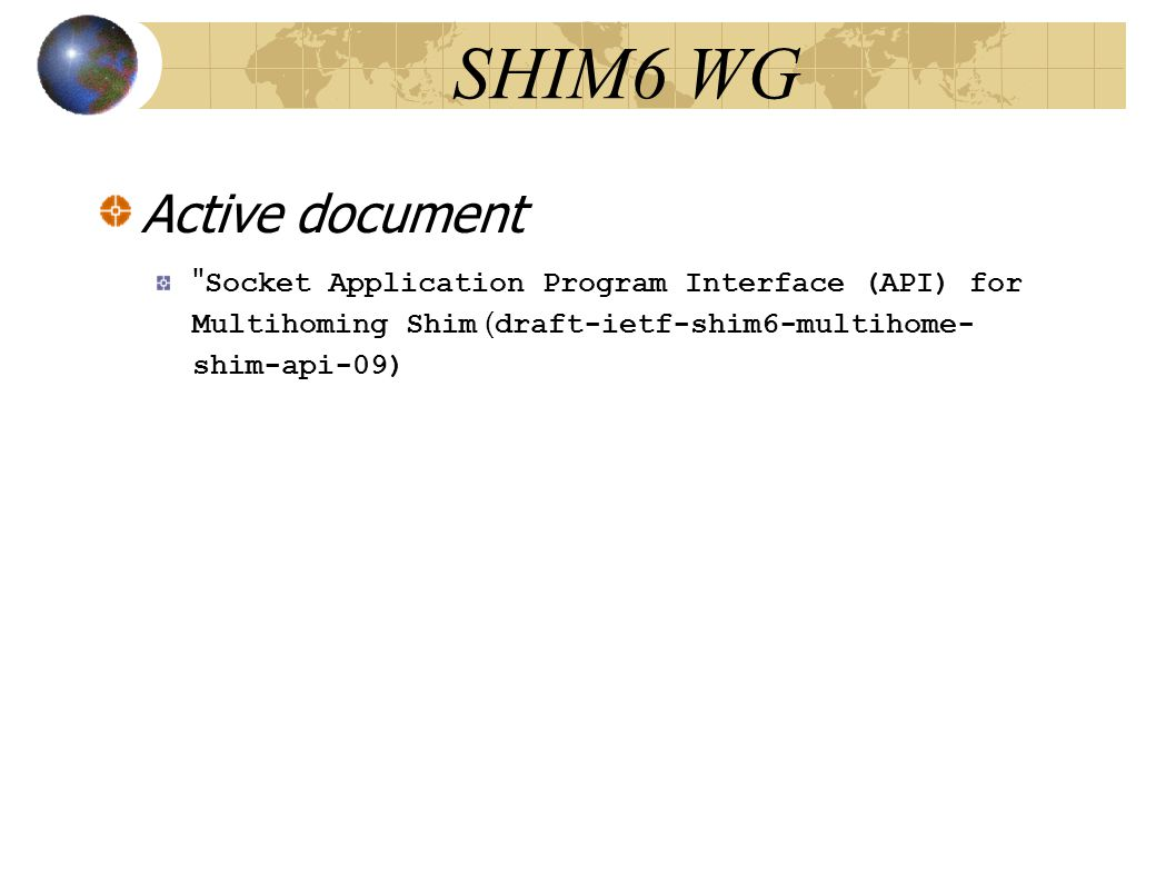 SHIM6 WG Active document Socket Application Program Interface (API) for Multihoming Shim ( draft-ietf-shim6-multihome- shim-api-09)