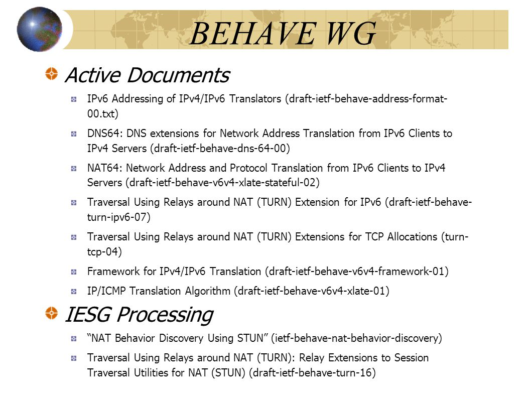 BEHAVE WG Active Documents IPv6 Addressing of IPv4/IPv6 Translators (draft-ietf-behave-address-format- 00.txt) DNS64: DNS extensions for Network Address Translation from IPv6 Clients to IPv4 Servers (draft-ietf-behave-dns-64-00) NAT64: Network Address and Protocol Translation from IPv6 Clients to IPv4 Servers (draft-ietf-behave-v6v4-xlate-stateful-02) Traversal Using Relays around NAT (TURN) Extension for IPv6 (draft-ietf-behave- turn-ipv6-07) Traversal Using Relays around NAT (TURN) Extensions for TCP Allocations (turn- tcp-04) Framework for IPv4/IPv6 Translation (draft-ietf-behave-v6v4-framework-01) IP/ICMP Translation Algorithm (draft-ietf-behave-v6v4-xlate-01) IESG Processing NAT Behavior Discovery Using STUN (ietf-behave-nat-behavior-discovery)‏ Traversal Using Relays around NAT (TURN): Relay Extensions to Session Traversal Utilities for NAT (STUN) (draft-ietf-behave-turn-16)