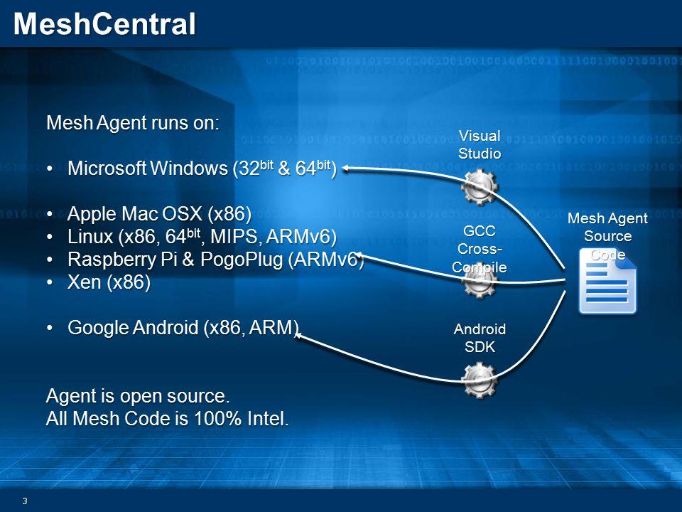 MeshCentral Mesh Agent runs on: Microsoft Windows (32 bit & 64 bit )Microsoft Windows (32 bit & 64 bit ) Apple Mac OSX (x86)Apple Mac OSX (x86) Linux (x86, 64 bit, MIPS, ARMv6)Linux (x86, 64 bit, MIPS, ARMv6) Raspberry Pi & PogoPlug (ARMv6)Raspberry Pi & PogoPlug (ARMv6) Xen (x86)Xen (x86) Google Android (x86, ARM)Google Android (x86, ARM) Agent is open source.