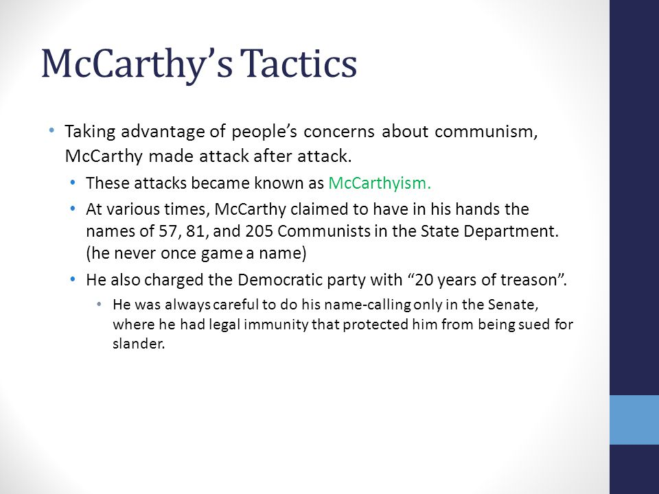 McCarthy's Tactics Taking advantage of people's concerns about communism, McCarthy made attack after attack. These attacks became known as McCarthyism