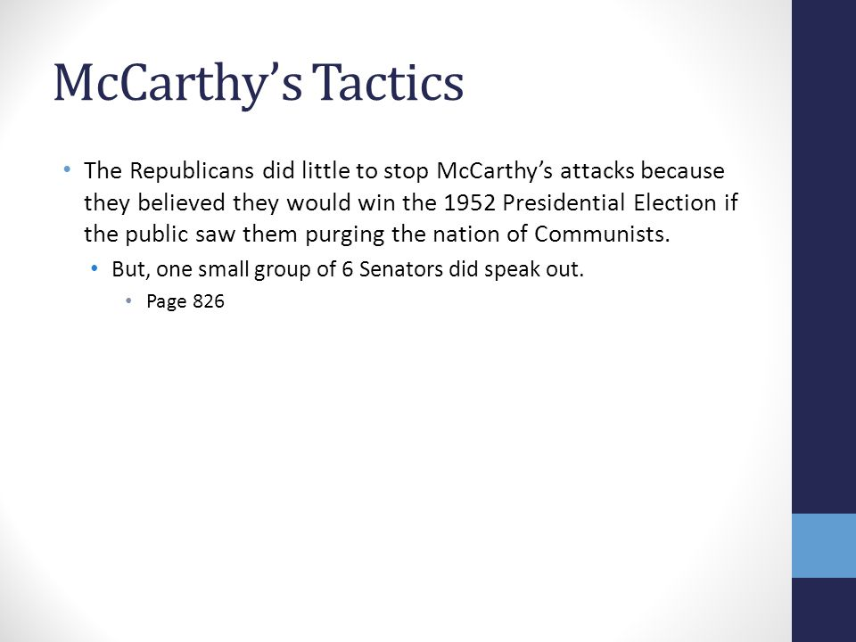 McCarthy's Tactics The Republicans did little to stop McCarthy's attacks because they believed they would win the 1952 Presidential Election if the public saw them purging the nation of Communists.