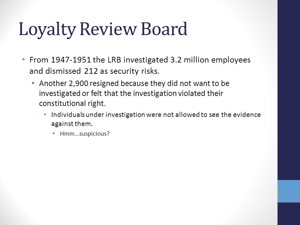 Loyalty Review Board From 1947-1951 the LRB investigated 3.2 million employees and dismissed 212 as security risks. Another 2,900 resigned because the