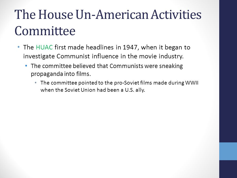 The House Un-American Activities Committee The HUAC first made headlines in 1947, when it began to investigate Communist influence in the movie indust