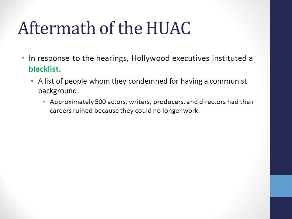 Aftermath of the HUAC In response to the hearings, Hollywood executives instituted a blacklist.