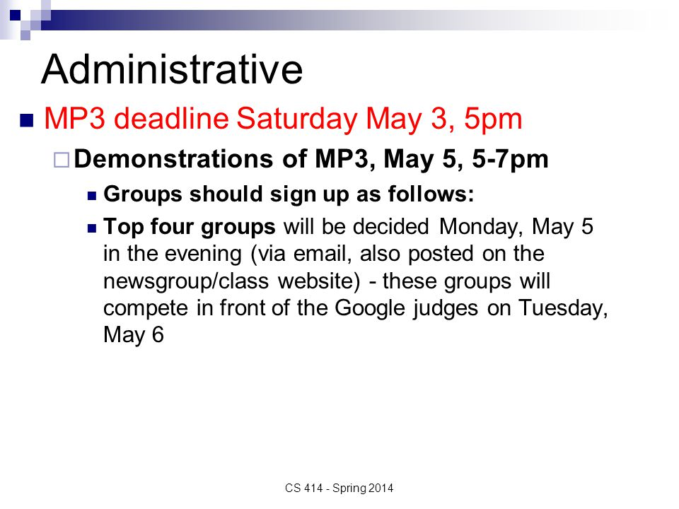 Administrative MP3 deadline Saturday May 3, 5pm  Demonstrations of MP3, May 5, 5-7pm Groups should sign up as follows: Top four groups will be decided Monday, May 5 in the evening (via email, also posted on the newsgroup/class website) - these groups will compete in front of the Google judges on Tuesday, May 6 CS 414 - Spring 2014