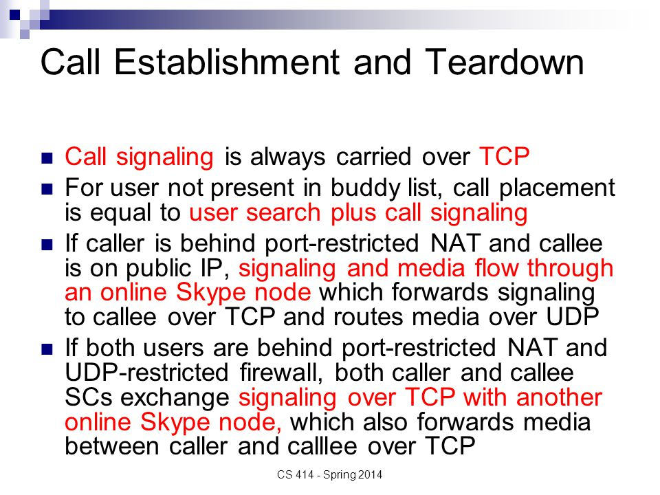 Call Establishment and Teardown Call signaling is always carried over TCP For user not present in buddy list, call placement is equal to user search plus call signaling If caller is behind port-restricted NAT and callee is on public IP, signaling and media flow through an online Skype node which forwards signaling to callee over TCP and routes media over UDP If both users are behind port-restricted NAT and UDP-restricted firewall, both caller and callee SCs exchange signaling over TCP with another online Skype node, which also forwards media between caller and calllee over TCP CS 414 - Spring 2014