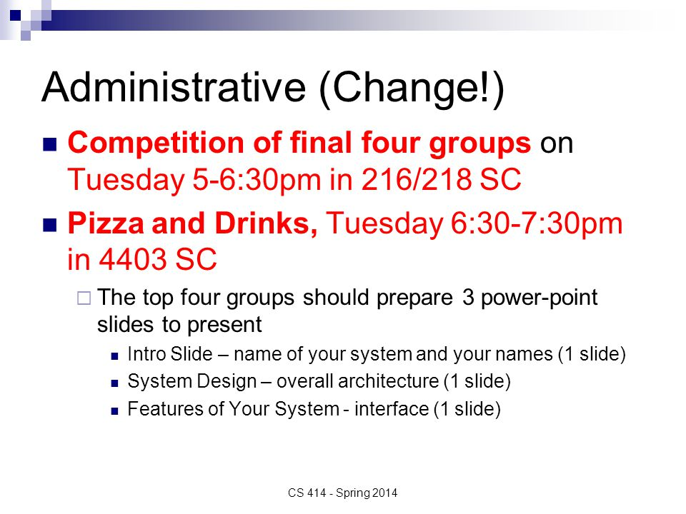 Administrative (Change!) Competition of final four groups on Tuesday 5-6:30pm in 216/218 SC Pizza and Drinks, Tuesday 6:30-7:30pm in 4403 SC  The top four groups should prepare 3 power-point slides to present Intro Slide – name of your system and your names (1 slide) System Design – overall architecture (1 slide) Features of Your System - interface (1 slide) CS 414 - Spring 2014
